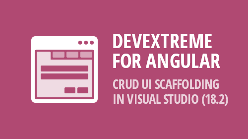 DevExtreme for Angular– CRUD UI Scaffolding Wizard in Visual Studio (v18.2)