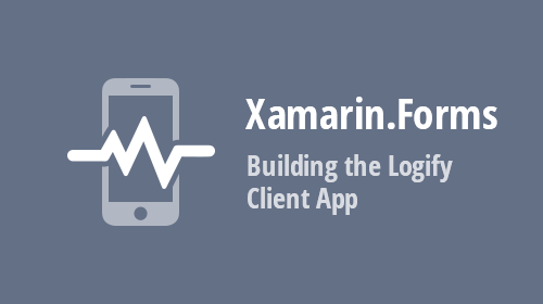 Xamarin.Forms UI Controls - Building the Logify Client App (Part 1)