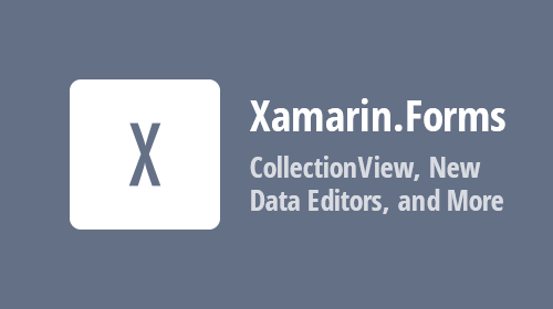 Xamarin.Forms Components – CollectionView, New Data Editors, and More (available in v20.2)