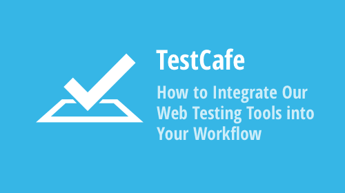 TestCafe and TestCafe Studio: Learn How to Integrate Our Web Testing Tools into Your Workflow