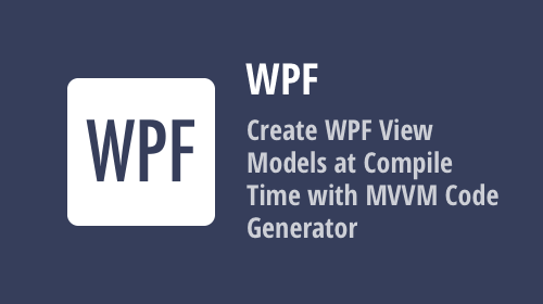 Create WPF View Models at compile time with MVVM Code Generator