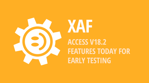 XAF - Access v18.2 Features Today for Early Testing and BONUS for v18.1.6